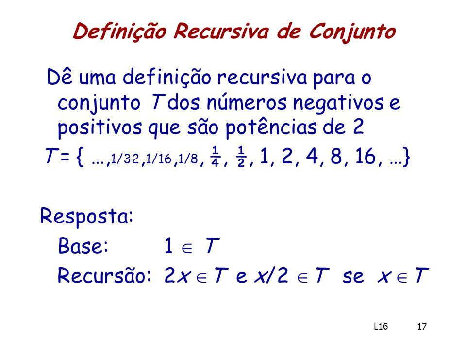 Definição Recursiva de Conjunto Dê uma definição recursiva para o conjunto T dos números negativos e positivos que são potências de 2 T = { …, 1/32, 1