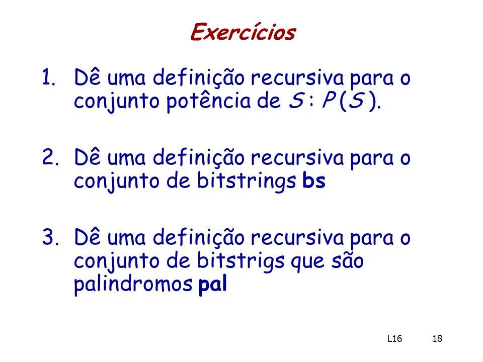 Exercícios 1.Dê uma definição recursiva para o conjunto potência de S : P (S ). 2.Dê uma definição recursiva para o conjunto de bitstrings bs 3.Dê uma