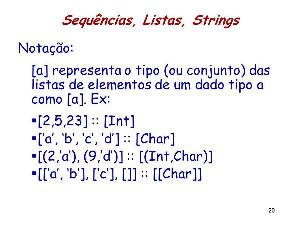 Sequências, Listas, Strings Notação: [a] representa o tipo (ou conjunto) das listas de elementos de um dado tipo a como [a]. Ex: [2,5,23] :: [Int] [a,
