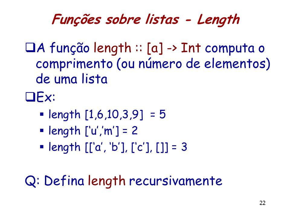 Funções sobre listas - Length A função length :: [a] -> Int computa o comprimento (ou número de elementos) de uma lista Ex: length [1,6,10,3,9] = 5 le