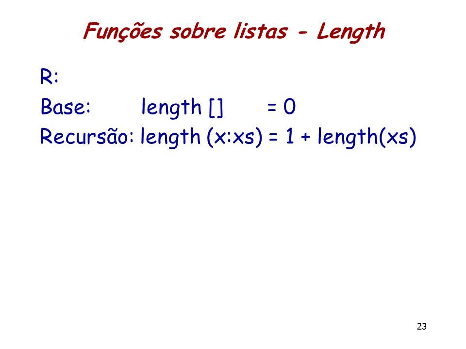 Funções sobre listas - Length R: Base: length [] = 0 Recursão: length (x:xs) = 1 + length(xs) 23