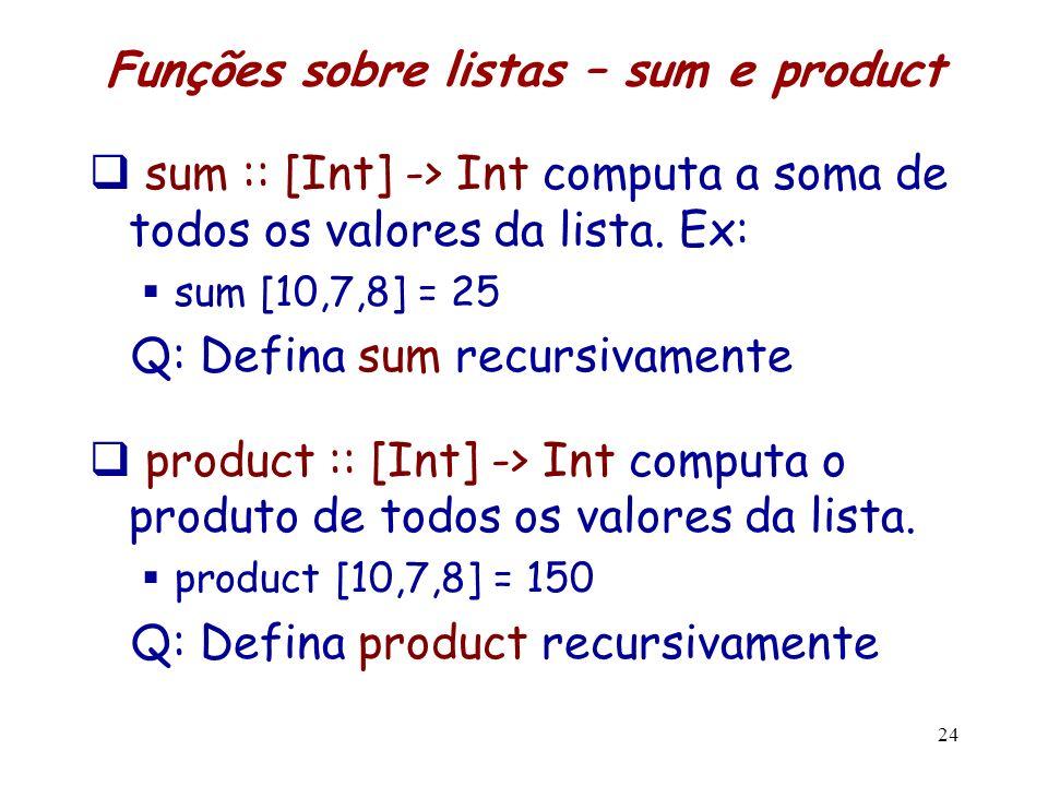 Funções sobre listas – sum e product sum :: [Int] -> Int computa a soma de todos os valores da lista. Ex: sum [10,7,8] = 25 Q: Defina sum recursivamen