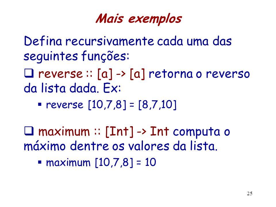 Mais exemplos Defina recursivamente cada uma das seguintes funções: reverse :: [a] -> [a] retorna o reverso da lista dada. Ex: reverse [10,7,8] = [8,7