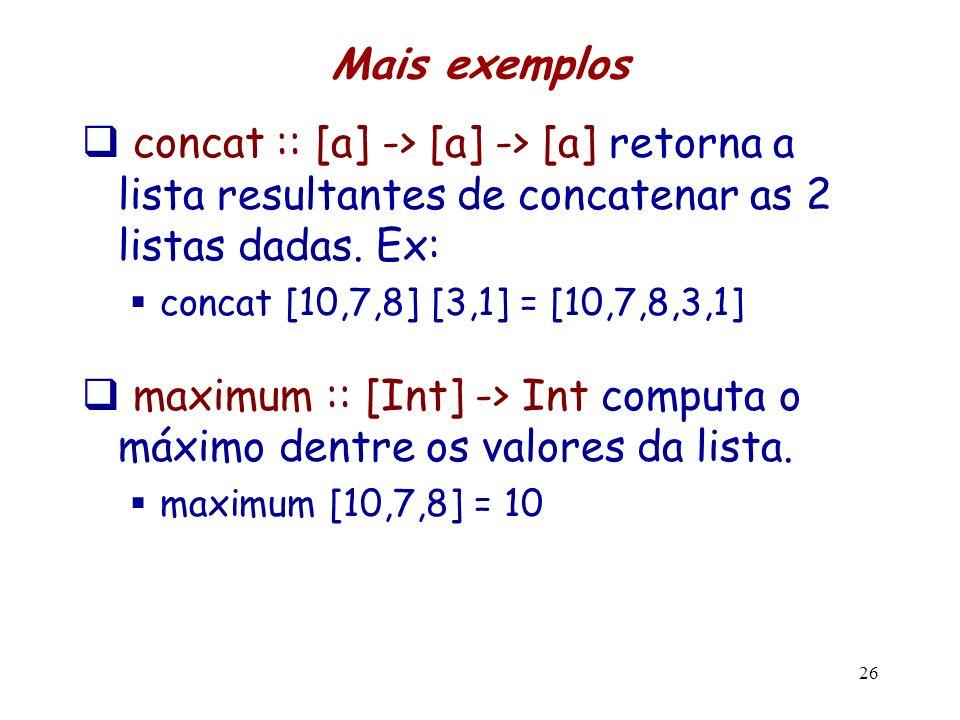 Mais exemplos concat :: [a] -> [a] -> [a] retorna a lista resultantes de concatenar as 2 listas dadas. Ex: concat [10,7,8] [3,1] = [10,7,8,3,1] maximu