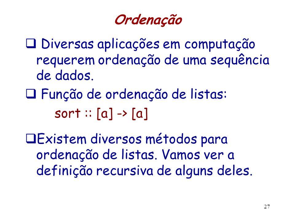 Ordenação Diversas aplicações em computação requerem ordenação de uma sequência de dados. Função de ordenação de listas: sort :: [a] -> [a] Existem di