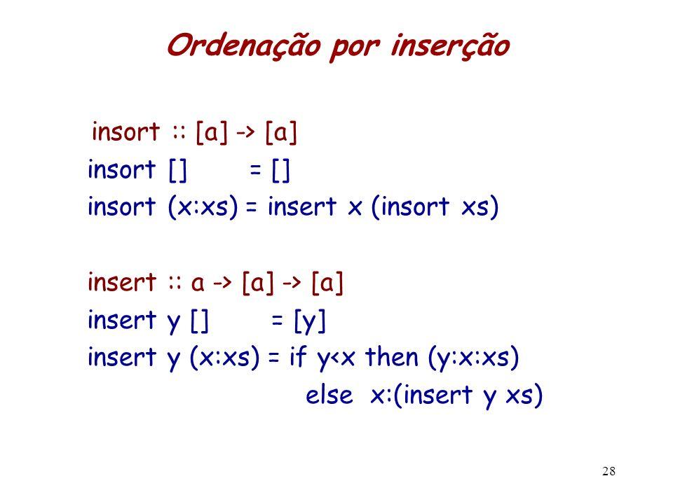 Ordenação por inserção insort :: [a] -> [a] insort [] = [] insort (x:xs) = insert x (insort xs) insert :: a -> [a] -> [a] insert y [] = [y] insert y (