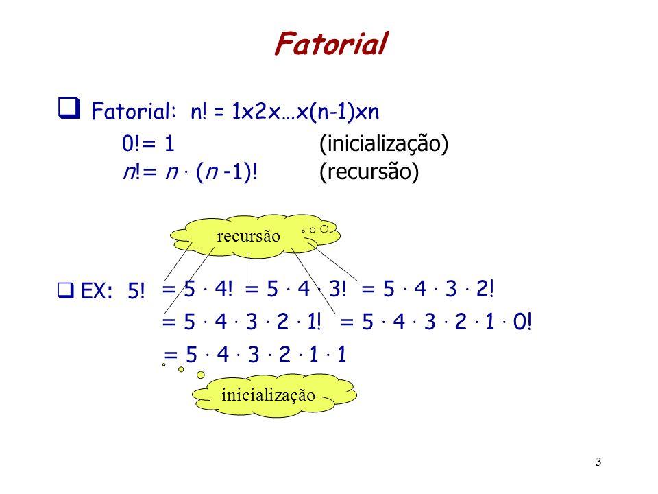 Fatorial Fatorial: n! = 1x2x…x(n-1)xn 0!= 1 (inicialização) n!= n · (n -1)! (recursão) EX: 5! 3 recursão = 5 · 4! = 5 · 4 · 3! = 5 · 4 · 3 · 2! = 5 ·