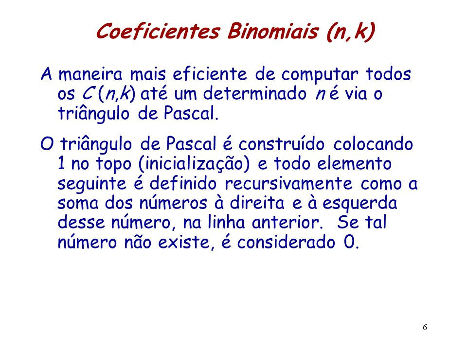 Coeficientes Binomiais (n,k) A maneira mais eficiente de computar todos os C (n,k) até um determinado n é via o triângulo de Pascal. O triângulo de Pa