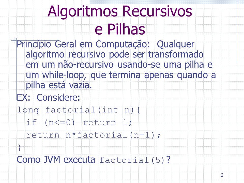2 Algoritmos Recursivos e Pilhas Princípio Geral em Computação: Qualquer algoritmo recursivo pode ser transformado em um não-recursivo usando-se uma p