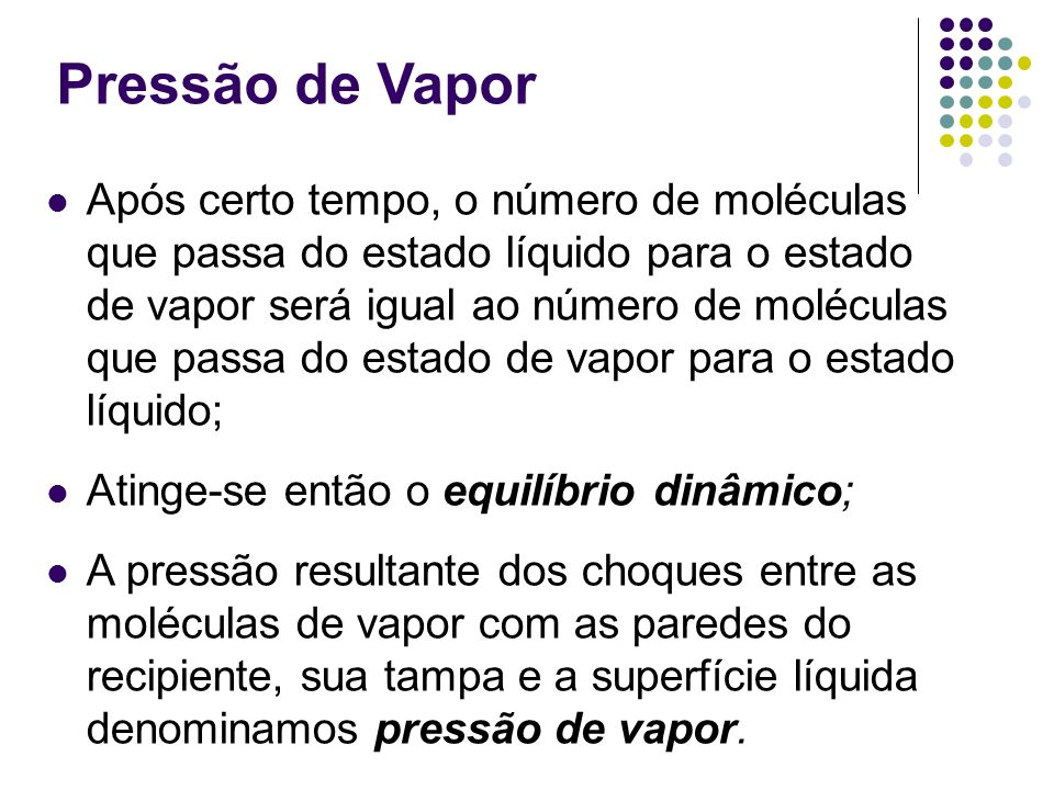 Pressão de Vapor Após certo tempo, o número de moléculas que passa do estado líquido para o estado de vapor será igual ao número de moléculas que pass
