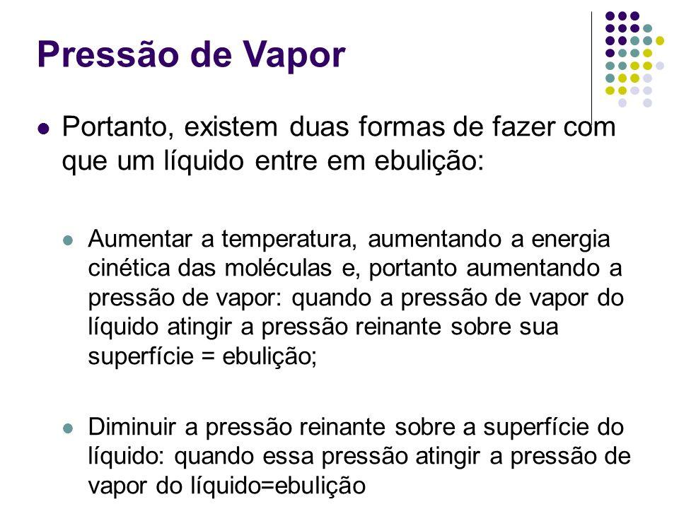 Pressão de Vapor Portanto, existem duas formas de fazer com que um líquido entre em ebulição: Aumentar a temperatura, aumentando a energia cinética da