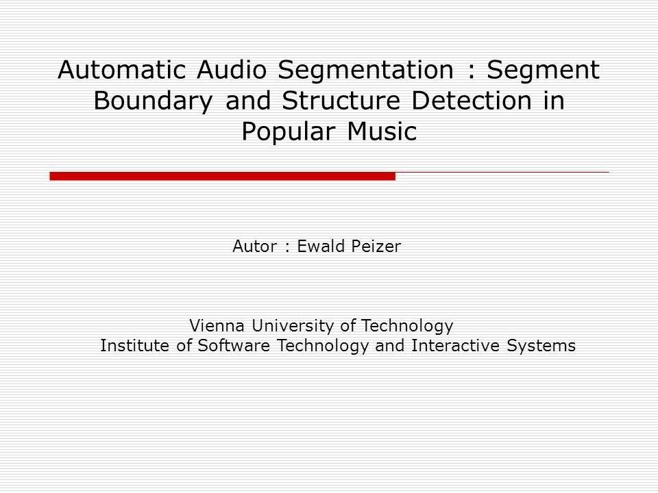 Automatic Audio Segmentation : Segment Boundary and Structure Detection in Popular Music Autor : Ewald Peizer Vienna University of Technology Institut