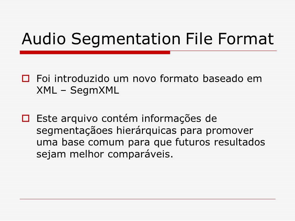 Audio Segmentation File Format Foi introduzido um novo formato baseado em XML – SegmXML Este arquivo contém informações de segmentaçãoes hierárquicas