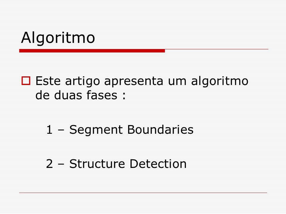 Algoritmo Este artigo apresenta um algoritmo de duas fases : 1 – Segment Boundaries 2 – Structure Detection