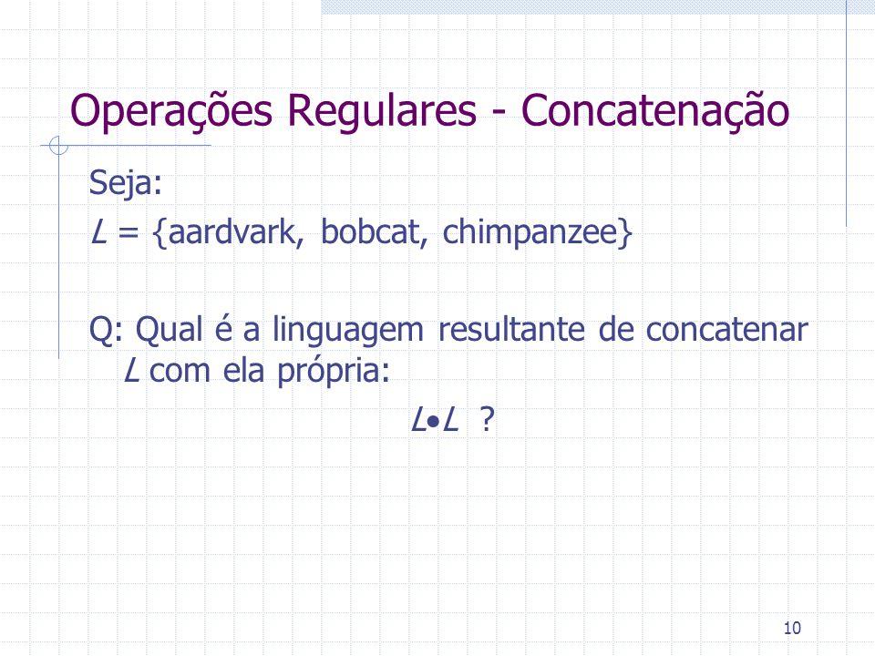 10 Operações Regulares - Concatenação Seja: L = {aardvark, bobcat, chimpanzee} Q: Qual é a linguagem resultante de concatenar L com ela própria: L L ?