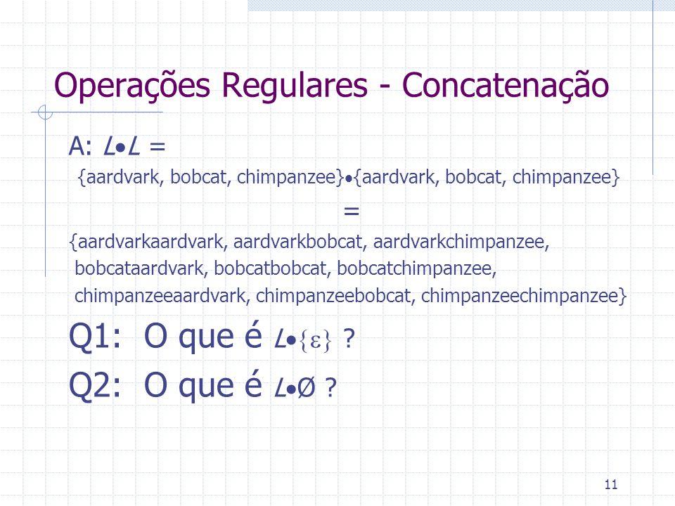11 Operações Regulares - Concatenação A: L L = {aardvark, bobcat, chimpanzee} = {aardvarkaardvark, aardvarkbobcat, aardvarkchimpanzee, bobcataardvark,
