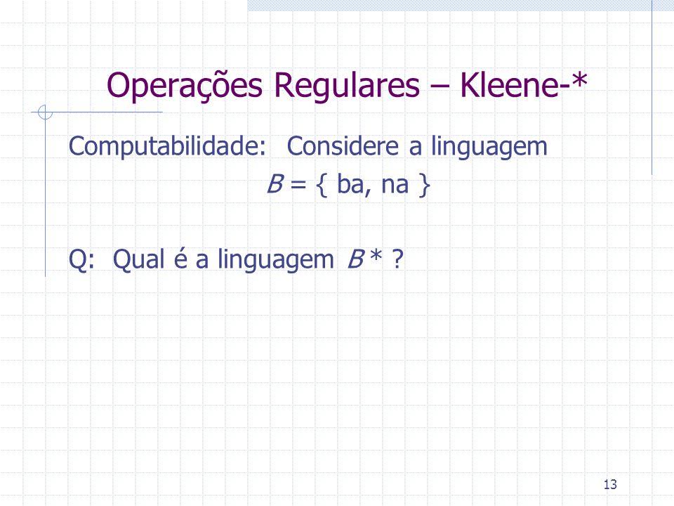 13 Operações Regulares – Kleene-* Computabilidade: Considere a linguagem B = { ba, na } Q: Qual é a linguagem B * ?