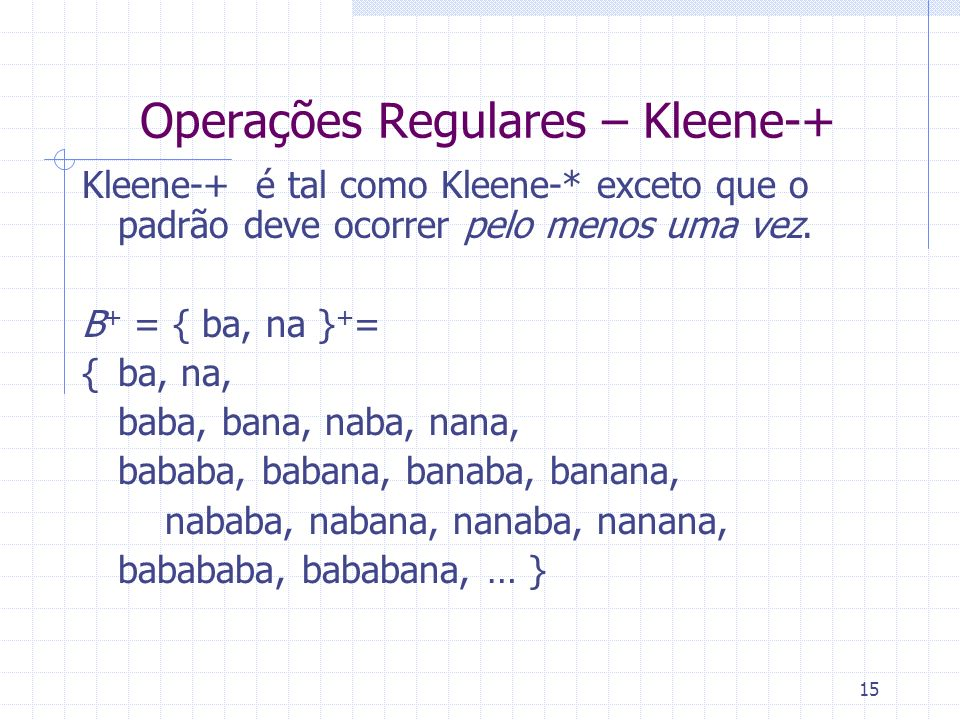 15 Operações Regulares – Kleene-+ Kleene-+ é tal como Kleene-* exceto que o padrão deve ocorrer pelo menos uma vez. B + = { ba, na } + = {ba, na, baba