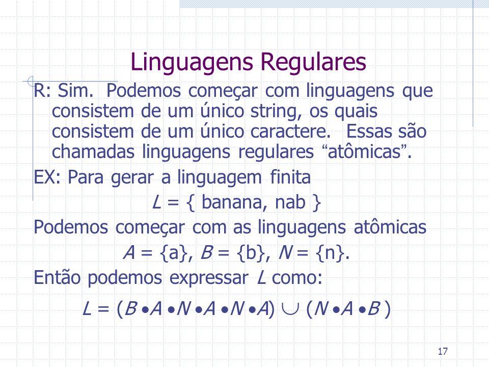 17 Linguagens Regulares R: Sim. Podemos começar com linguagens que consistem de um único string, os quais consistem de um único caractere. Essas são c