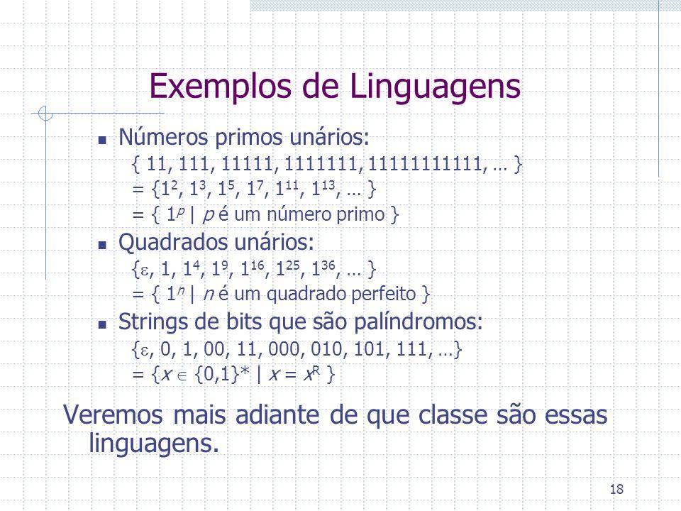18 Exemplos de Linguagens Números primos unários: { 11, 111, 11111, 1111111, 11111111111, … } = {1 2, 1 3, 1 5, 1 7, 1 11, 1 13, … } = { 1 p | p é um