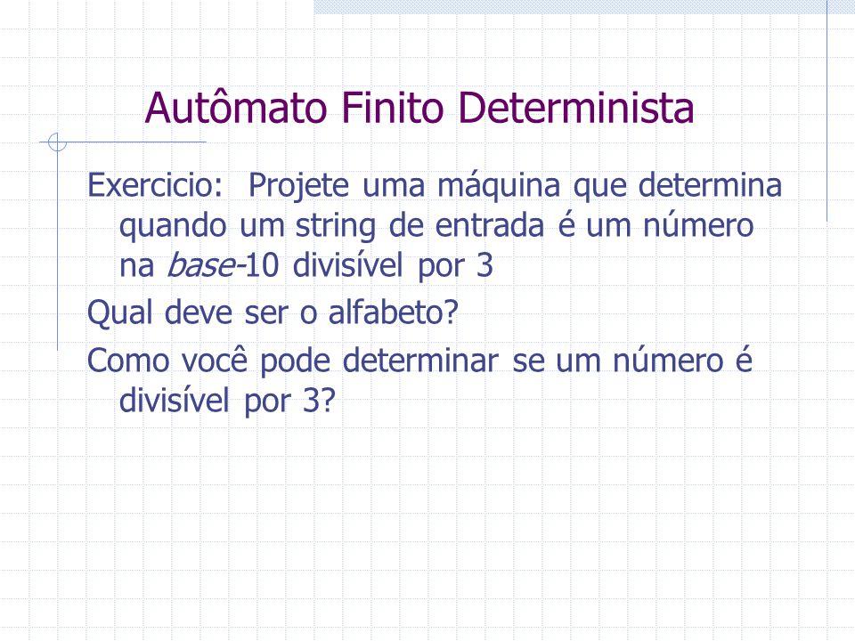 Autômato Finito Determinista Exercicio: Projete uma máquina que determina quando um string de entrada é um número na base-10 divisível por 3 Qual deve