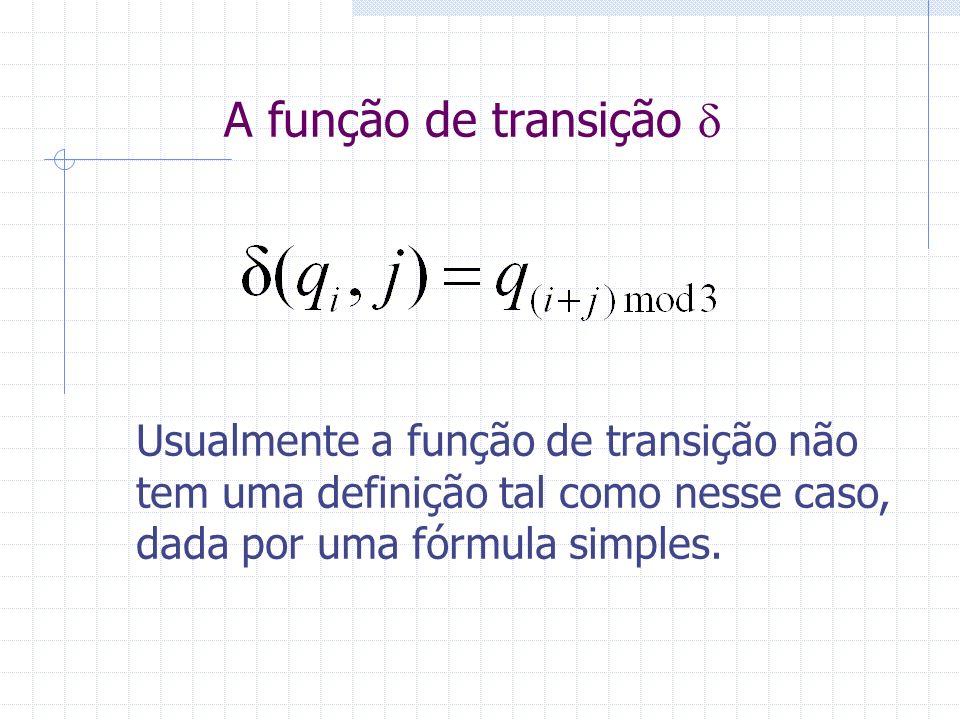 Usualmente a função de transição não tem uma definição tal como nesse caso, dada por uma fórmula simples.