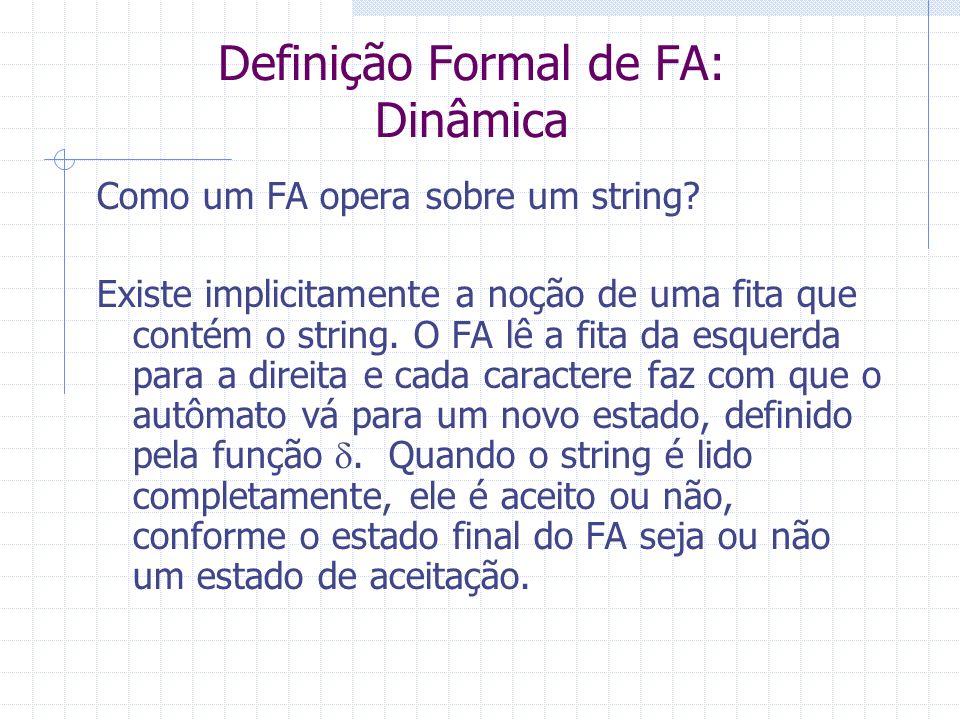 Definição Formal de FA: Dinâmica Como um FA opera sobre um string? Existe implicitamente a noção de uma fita que contém o string. O FA lê a fita da es