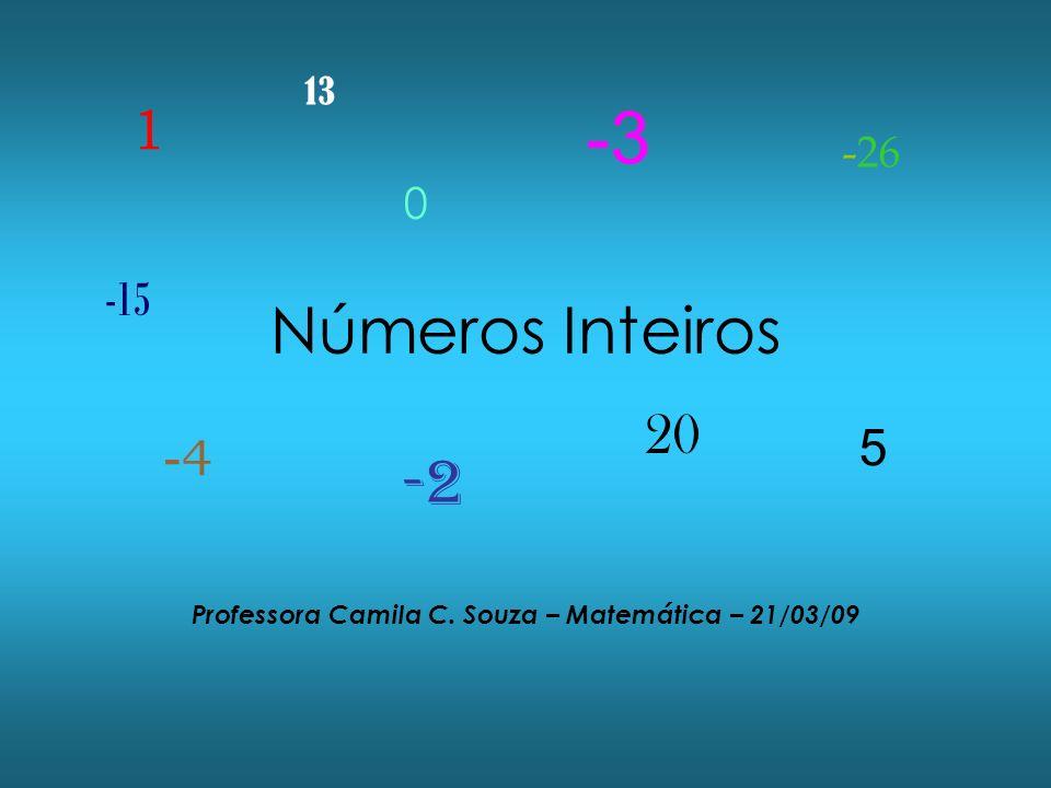 Números Inteiros Professora Camila C. Souza – Matemática – 21/03/09 1 0 -2 5 -4-4 20 -3 -15 13 -26