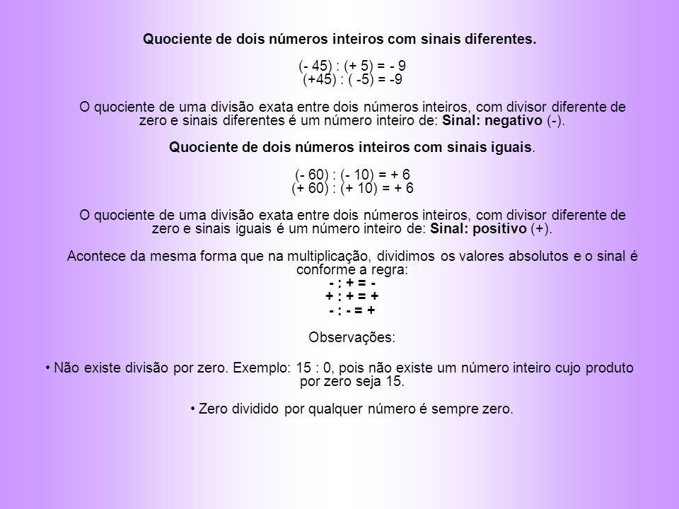Quociente de dois números inteiros com sinais diferentes. (- 45) : (+ 5) = - 9 (+45) : ( -5) = -9 O quociente de uma divisão exata entre dois números