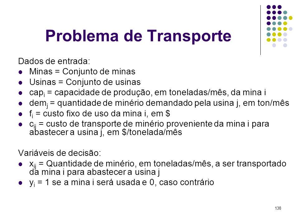 138 Problema de Transporte Dados de entrada: Minas = Conjunto de minas Usinas = Conjunto de usinas cap i = capacidade de produção, em toneladas/mês, d