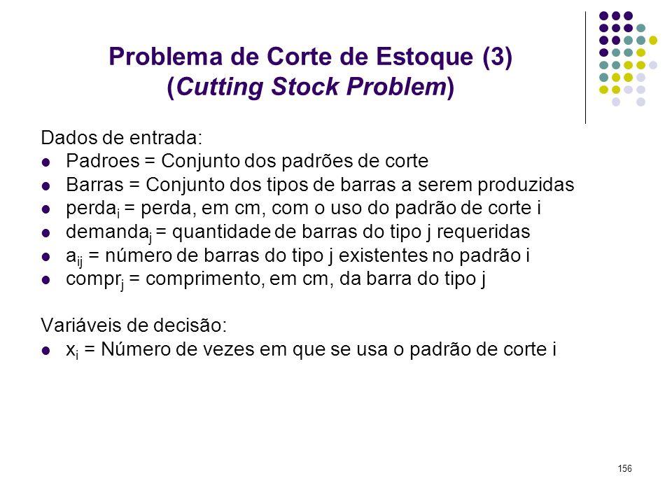 156 Problema de Corte de Estoque (3) (Cutting Stock Problem) Dados de entrada: Padroes = Conjunto dos padrões de corte Barras = Conjunto dos tipos de