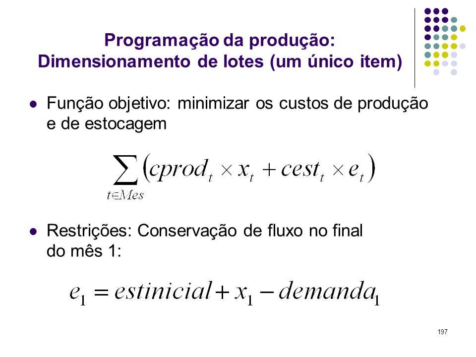 197 Programação da produção: Dimensionamento de lotes (um único item) Função objetivo: minimizar os custos de produção e de estocagem Restrições: Cons