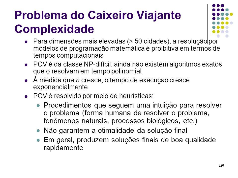 226 Problema do Caixeiro Viajante Complexidade Para dimensões mais elevadas (> 50 cidades), a resolução por modelos de programação matemática é proibi