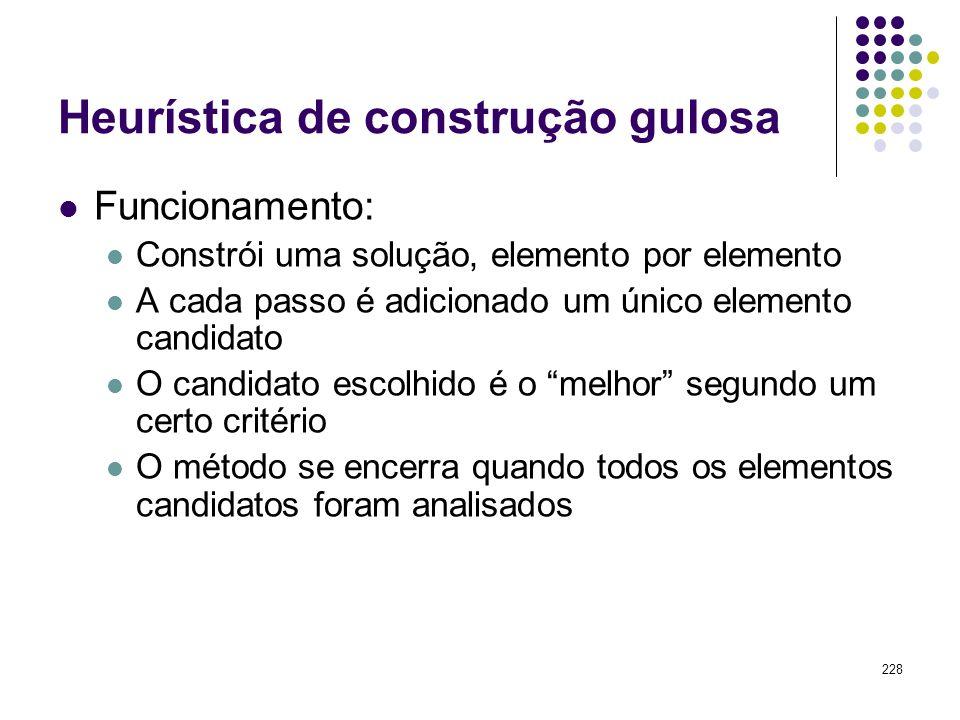 228 Heurística de construção gulosa Funcionamento: Constrói uma solução, elemento por elemento A cada passo é adicionado um único elemento candidato O