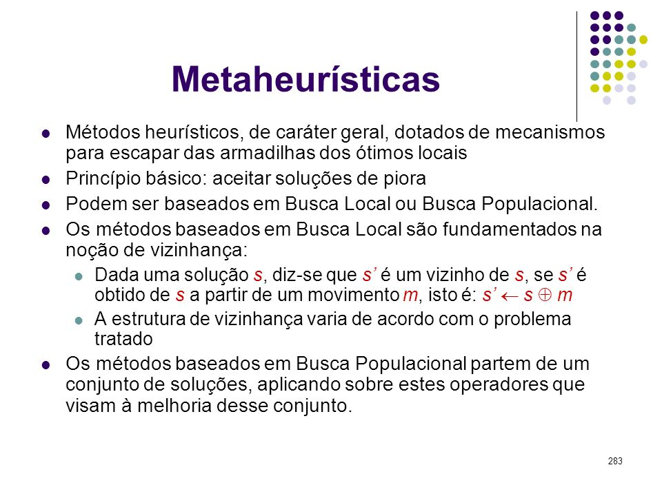 283 Metaheurísticas Métodos heurísticos, de caráter geral, dotados de mecanismos para escapar das armadilhas dos ótimos locais Princípio básico: aceit