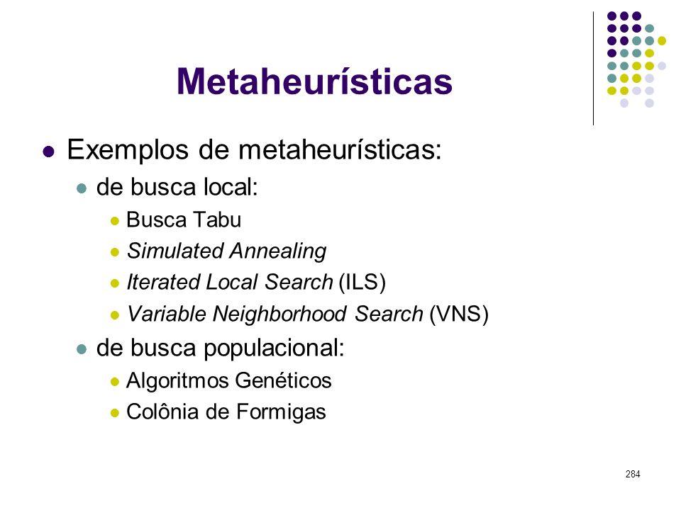 284 Metaheurísticas Exemplos de metaheurísticas: de busca local: Busca Tabu Simulated Annealing Iterated Local Search (ILS) Variable Neighborhood Sear