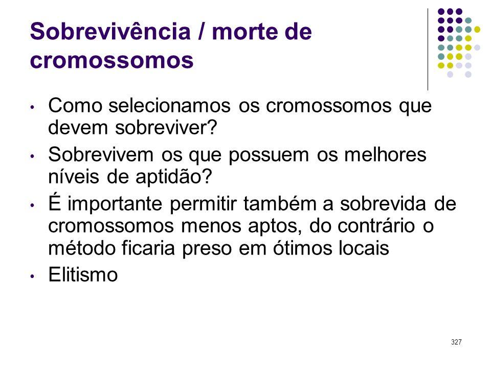 327 Sobrevivência / morte de cromossomos Como selecionamos os cromossomos que devem sobreviver? Sobrevivem os que possuem os melhores níveis de aptidã