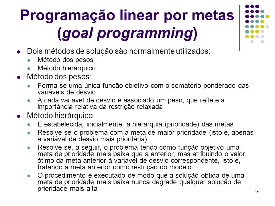 49 Programação linear por metas (goal programming) Dois métodos de solução são normalmente utilizados: Método dos pesos Método hierárquico Método dos