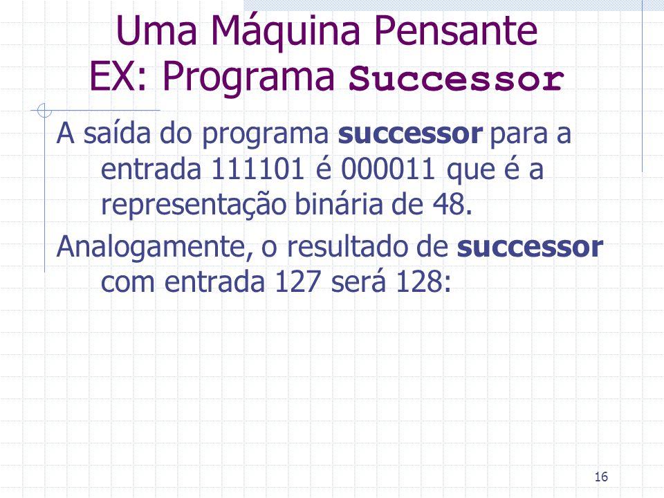 16 Uma Máquina Pensante EX: Programa Successor A saída do programa successor para a entrada 111101 é 000011 que é a representação binária de 48. Analo