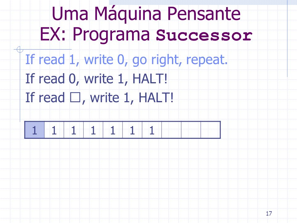 17 Uma Máquina Pensante EX: Programa Successor If read 1, write 0, go right, repeat. If read 0, write 1, HALT! If read , write 1, HALT! 1111111