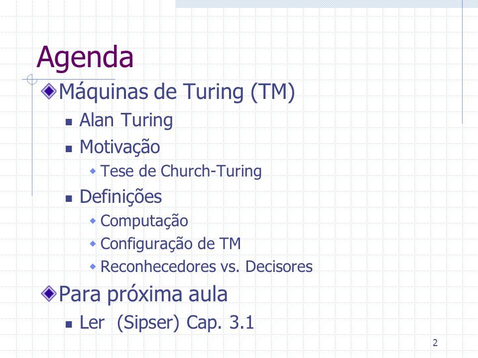 2 Agenda Máquinas de Turing (TM) Alan Turing Motivação Tese de Church-Turing Definições Computação Configuração de TM Reconhecedores vs. Decisores Par