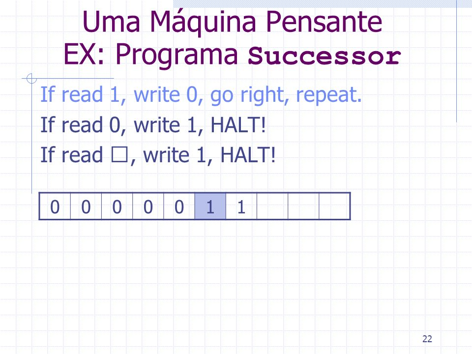 22 Uma Máquina Pensante EX: Programa Successor If read 1, write 0, go right, repeat. If read 0, write 1, HALT! If read , write 1, HALT! 0000011
