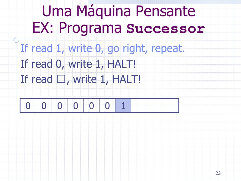 23 Uma Máquina Pensante EX: Programa Successor If read 1, write 0, go right, repeat. If read 0, write 1, HALT! If read , write 1, HALT! 0000001