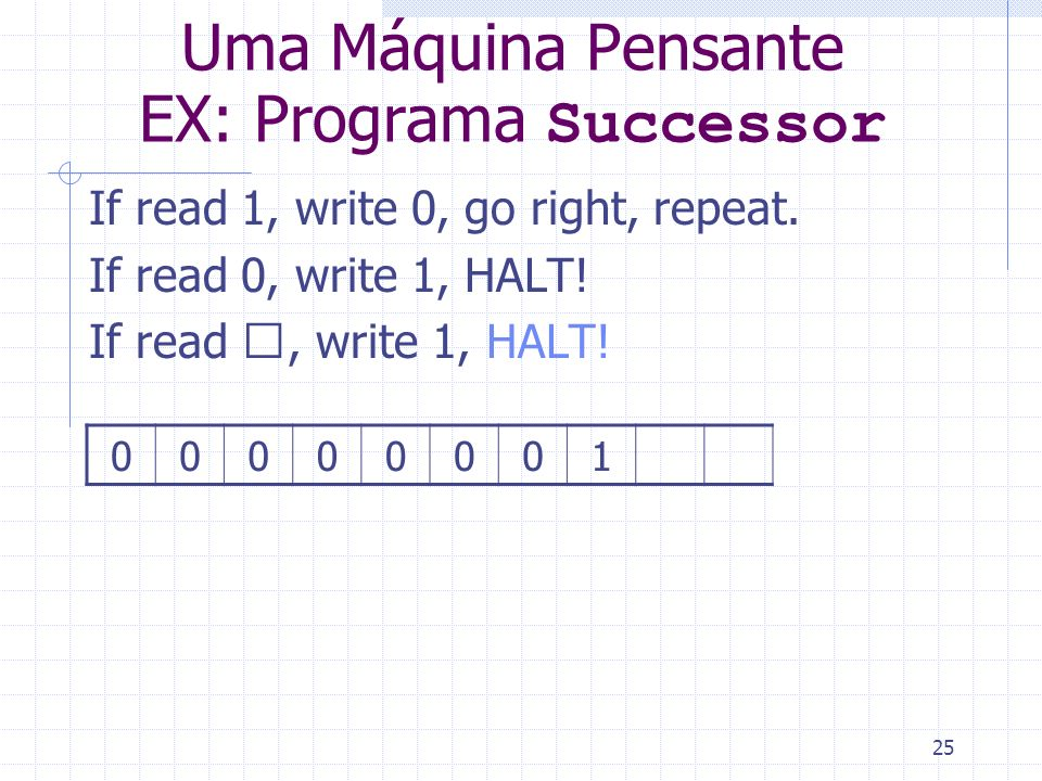 25 Uma Máquina Pensante EX: Programa Successor If read 1, write 0, go right, repeat. If read 0, write 1, HALT! If read , write 1, HALT! 00000001