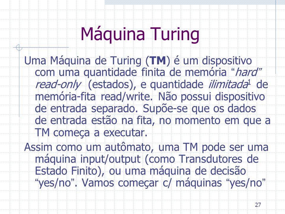 27 Máquina Turing Uma Máquina de Turing (TM) é um dispositivo com uma quantidade finita de memória hard read-only (estados), e quantidade ilimitada 1