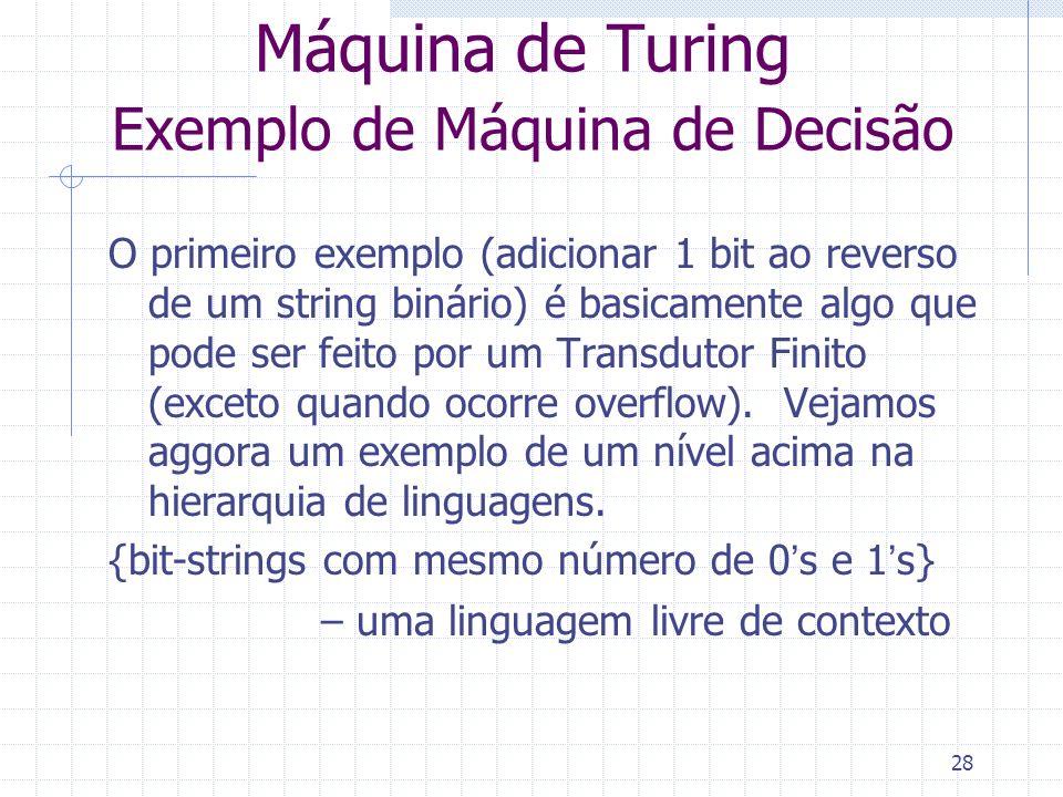 28 Máquina de Turing Exemplo de Máquina de Decisão O primeiro exemplo (adicionar 1 bit ao reverso de um string binário) é basicamente algo que pode se