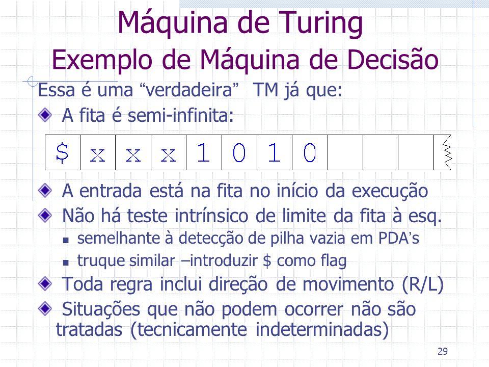 29 Máquina de Turing Exemplo de Máquina de Decisão Essa é uma verdadeira TM já que: A fita é semi-infinita: A entrada está na fita no início da execuç