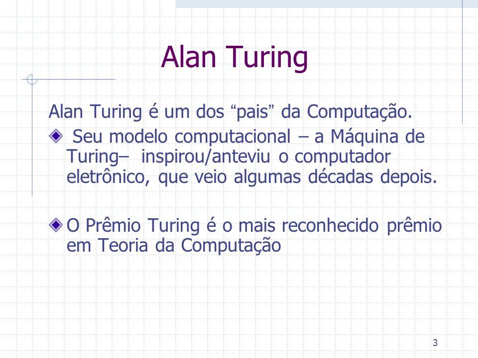 3 Alan Turing Alan Turing é um dos pais da Computação. Seu modelo computacional – a Máquina de Turing– inspirou/anteviu o computador eletrônico, que v