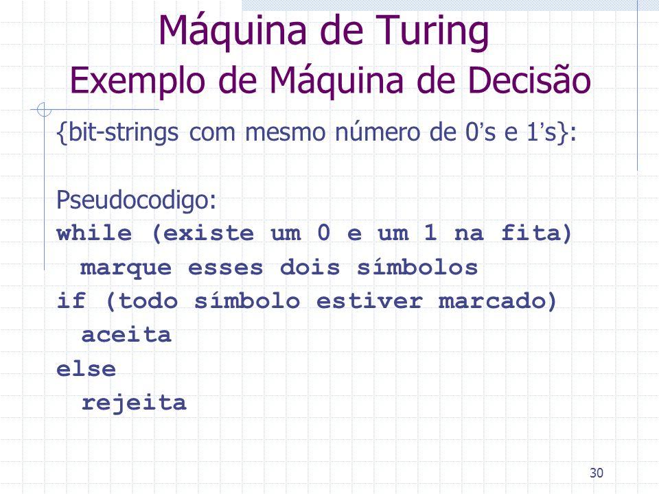 30 Máquina de Turing Exemplo de Máquina de Decisão {bit-strings com mesmo número de 0s e 1s}: Pseudocodigo: while (existe um 0 e um 1 na fita) marque