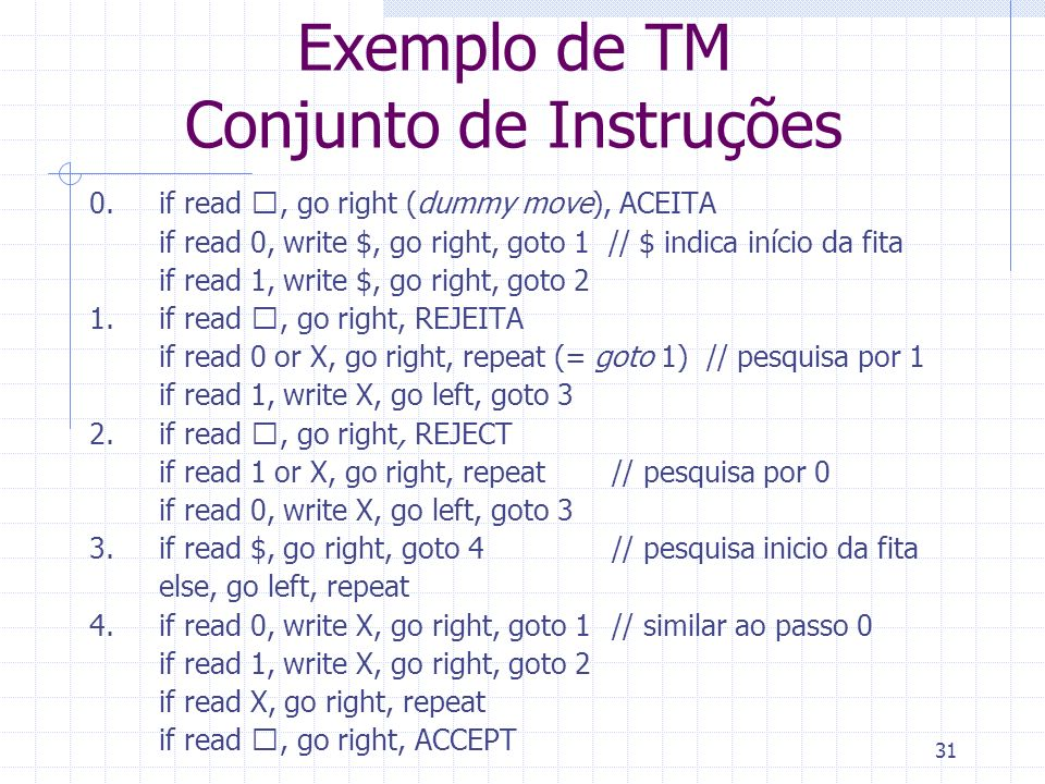 31 Exemplo de TM Conjunto de Instruções 0.if read , go right (dummy move), ACEITA if read 0, write $, go right, goto 1 // $ indica início da fita if